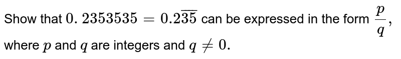 Show that `0. 2353535 =0.2 bar(35) ` can be expressed in the form `p/q ,` where `p` and `q` are integers and `q!=0.`