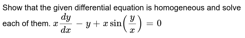 Show   that the given differential equation is homogeneous and solve each of them. `x(dy)/(dx)-y+xsin(y/x)=0`