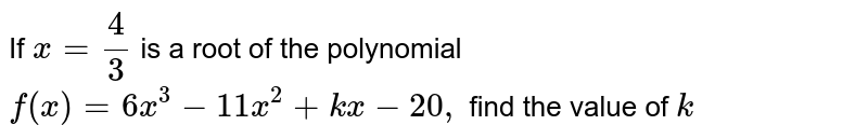 If `x=4/3` is a root of the polynomial `f(x)=6x^3-11 x^2+k x-20 ,` find the value of `k`