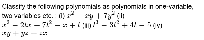 Classify the following polynomials as polynomials   in one-variable, two variables etc. : (i) `x^2-x y+7y^2`   (ii) `x^2-2t x+7t^2-x+t`  (iii) `t^3-3t^2+4t-5`    (iv) `x y+y z+z x`