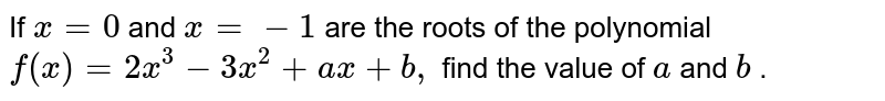 If `x=0` and `x=-1` are the roots of the polynomial `f(x)=2x^3-3x^2+a x+b ,` find the value of `a` and `b` .