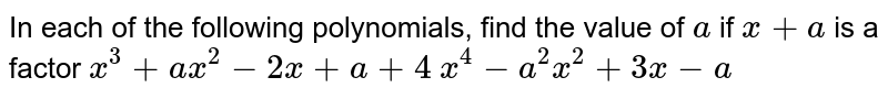 In each of the following polynomials, find the   value of `a` if `x+a` is a factor   `x^3+a x^2-2x+a+4`   `x^4-a^2x^2+3x-a`