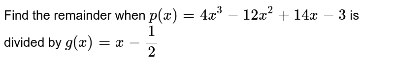 Find the remainder when `p(x)=4x^3-12 x^2+14 x-3` is divided by `g(x)=x-1/2`