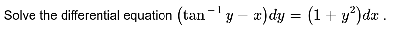 Solve   the differential equation `(tan^(-1)y-x)dy=(1+y^2)dx` .
