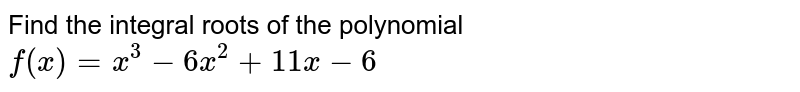Find the integral roots of the polynomial `f(x)=x^3-6x^2+11 x-6`