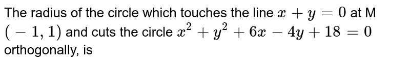 The radius of the circle which touches the line  `x+y=0`  at M  `(-1, 1)` and cuts the circle  `x^2 + y^2 + 6x - 4y +18 = 0`  orthogonally, is