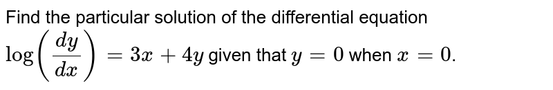Find the particular solution of the differential equation `log ((dy)/(dx))=3x+4y` given that `y = 0` when `x = 0`.