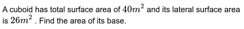 A cuboid has total   surface area of `40m^2` and its lateral surface area is `26 m^2` . Find the area of its base.