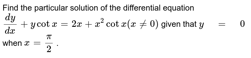 """Find   the particular solution of the differential equation `(dy)/(dx)+ycotx=2x+x^2cotx(x!=0)` given that `y"""" """"="""" """"0` when `x=pi/2` ."""
