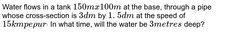 Water flows in a tank `150 mx100m` at the base, through a pipe whose cross-section is   `3d m` by `1. 5 d m` at the speed of `15 k mp e rhou rdot` In what time, will the water be `3m e t r e s` deep?