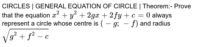 CIRCLES   GENERAL EQUATION OF CIRCLE   Theorem:- Prove that the equation `x^2+y^2+2gx+2fy+c=0` always represent a circle whose centre is `(-g;-f)` and radius `sqrt(g^2+f^2-c)`