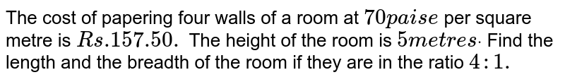 The cost of papering four walls of a room at `70p a i s e` per square metre is `R s .157.50.` The height of the room is `5m e t r e sdot` Find the length and the breadth of the room if   they are in the ratio `4: 1.`
