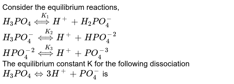 Consider the equilibrium reactions, <br>  `H_(3)PO_(4)overset(K_(1))(hArr ) H^(+)+H_(2)PO_(4)^(-)` <br> `H_(3)PO_(4)^(-)overset(K_(2))(hArr ) H^(+)+HPO_(4)^(-2)` <br>  `HPO_(4)^(-2)overset(K_(3))(hArr)H^(+)+PO_(4)^(-3)` <br> The equilibrium constant K for the following dissociation <br>  `H_(3)PO_(4)hArr 3H^(+)+PO_(4)^(-)` is