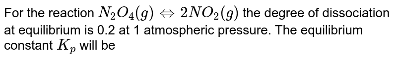 For the reaction `N_(2)O_(4)(g) hArr 2NO_(2)(g)` the degree of dissociation at equilibrium is 0.2 at 1 atmospheric pressure. The equilibrium constant `K_(p)` will be