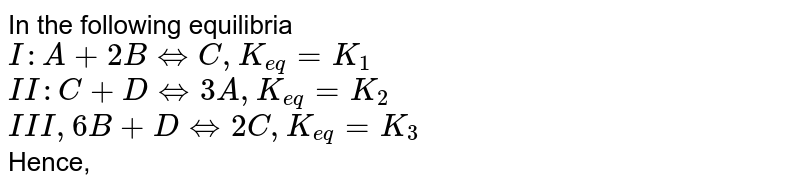 In the following  equilibria <br> `I:A+2B hArr C, K_(eq)=K_(1)` <br> `II: C+DhArr 3A, K_(eq)=K_(2)` <br> `III, 6B+D hArr 2C, K_(eq)=K_(3)` <br> Hence,
