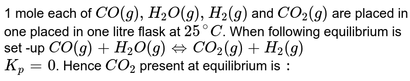 1 mole each of `CO(g), H_(2)O(g), H_(2)(g)` and `CO_(2)(g)` are placed in one placed in one litre flask at `25^(@)C`. When following equilibrium is set -up `CO(g)+H_(2)O(g)hArr CO_(2)(g)+H_(2)(g)` <br> `K_(p)=0`. Hence `CO_(2)` present at equilibrium is `:`