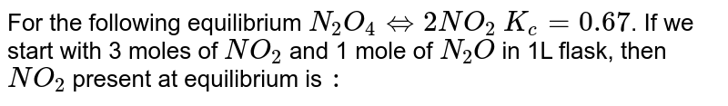 For the following equilibrium `N_(2)O_(4) hArr 2NO_(2)` `K_(c)=0.67`. If we start with 3 moles of `NO_(2)` and 1 mole of `N_(2)O` in  1L flask, then `NO_(2) ` present at equilibrium is `:`