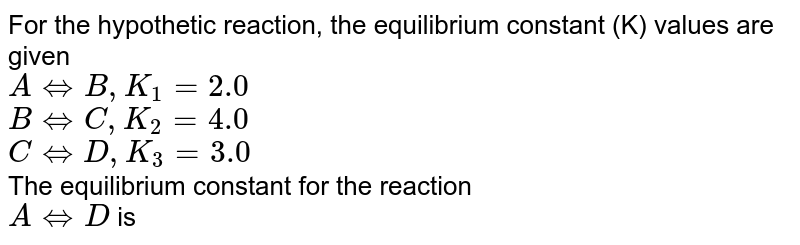 For the hypothetic reaction, the equilibrium constant (K) values are given   <br> `A hArr B,K_(1)=2.0 ` <br> `B hArr  C, K_(2)=4.0` <br> `ChArr D, K_(3) =3.0` <br> The equilibrium constant for the reaction <br> `A hArr D` is
