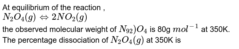 At equilibrium of the reaction , <br> `N_(2)O_(4)(g) hArr 2NO_(2)(g)` <br> the observed molecular weight of `N_92)O_(4)` is 80g `mol^(-1)` at 350K. The percentage dissociation of `N_(2)O_(4)(g)` at 350K is