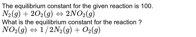 The equilibrium constant for the given reaction is 100. <br> `N_(2)(g)+2O_(2)(g) hArr 2NO_(2)(g)` <br> What is the equilibrium constant for the reaction ? <br> `NO_(2)(g) hArr 1//2 N_(2)(g) +O_(2)(g)`