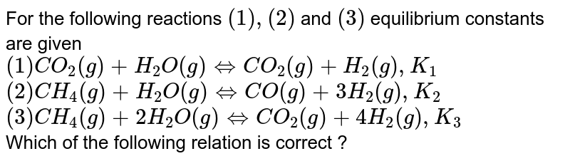For the following reactions `(1) , (2)` and `(3)` equilibrium constants are given   <br>  `(1) CO_(2)(g) +H_(2)O(g) hArr CO_(2)(g) +H_(2)(g), K_(1)` <br> `(2) CH_(4)(g) +H_(2)O(g) hArr CO(g)+3H_(2)(g),K_(2)` <br> `(3) CH_(4)(g)+2H_(2)O(g) hArr CO_(2)(g)+4H_(2)(g), K_(3)` <br>  Which of the following relation is correct ?