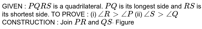GIVEN : `P Q R S` is a quadrilateral. `P Q` is its longest side and `R S` is its shortest side. TO PROVE :   (i) `/_R >/_P` (ii) `/_S>/_Q`  CONSTRUCTION : Join `P R` and `Q Sdot`  Figure