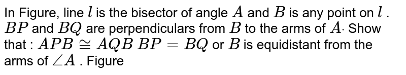 In Figure, line `l` is the bisector of angle `A` and `B` is any point on `l` . `B P` and `B Q` are perpendiculars from `B` to the arms of `Adot` Show that :  `A P B~=A Q B`  `B P=B Q` or `B` is   equidistant from the arms of `/_A` . Figure