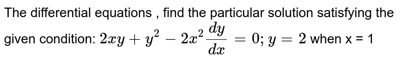 The   differential equations , find the particular solution satisfying the given   condition: `2x y+y^2-2x^2(dy)/(dx)=0; y=2` when   x = 1