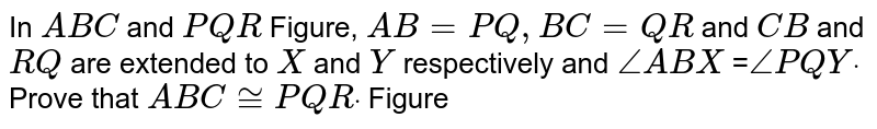 In `A B C` and `P Q R` Figure, `A B=P Q ,B C=Q R` and `C B` and `R Q` are extended to `X` and `Y` respectively and `/_A B X` =`/_P Q Ydot` Prove that `A B C~=P Q Rdot`  Figure