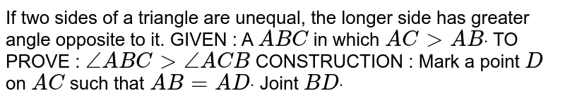 If two sides of a triangle are unequal, the longer   side has greater angle opposite to it. GIVEN : A ` A B C` in which `A C > A Bdot`  TO PROVE : `/_A B C >/_A C B`  CONSTRUCTION : Mark a point `D` on `A C` such that `A B=A Ddot` Joint `B Ddot`