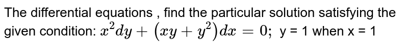 The   differential equations , find the particular solution satisfying the given   condition: `x^2dy+(x y+y^2)dx=0;` y   = 1 when x = 1