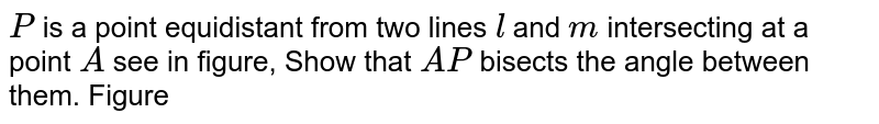 `P` is a point equidistant from two lines `l` and `m` intersecting at a point `A` see in figure, Show that `A P` bisects the angle between them. Figure