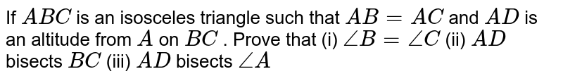 If `A B C` is an isosceles triangle such that `A B=A C` and `A D` is an altitude from `A` on `B C` . Prove that   (i) `/_B=/_C` (ii) `A D` bisects `B C` (iii) `A D` bisects `/_A`