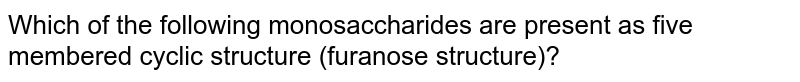 Which of the following monosaccharides are present as five membered cyclic structure (furanose structure)?