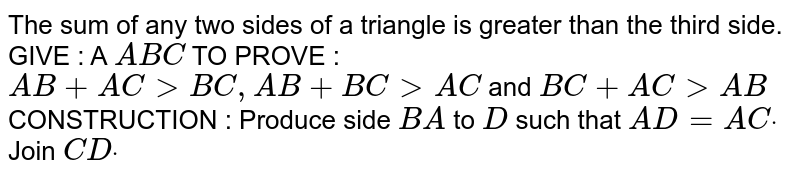 The sum of any two sides of a triangle is greater than   the third side. GIVE : A `A B C`  TO PROVE : `A B+A C > B C ,A B+B C > A C` and `B C+A C > A B`  CONSTRUCTION : Produce side `B A` to `D` such that `A D=A Cdot` Join `C Ddot`
