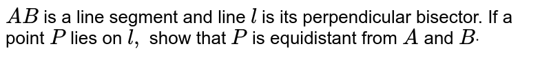 `A B` is a line   segment and line `l` is its perpendicular bisector. If a point `P` lies on `l ,` show that `P` is equidistant from `A` and `Bdot`