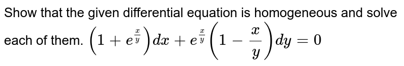 Show   that the given differential equation is homogeneous and solve each of them. `(1+e^(x/y))dx+e^(x/y)(1-x/y)dy=0`