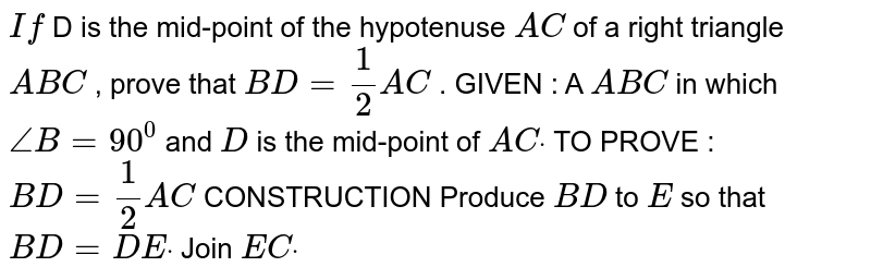 `If` D is the mid-point of the hypotenuse `A C` of a right triangle `A B C` , prove that `B D=1/2A C` . GIVEN : A `A B C` in which `/_B=90^0` and `D` is the mid-point of `A Cdot`  TO PROVE : `B D=1/2A C`  CONSTRUCTION Produce `B D` to `E` so that `B D=D Edot` Join `E Cdot`