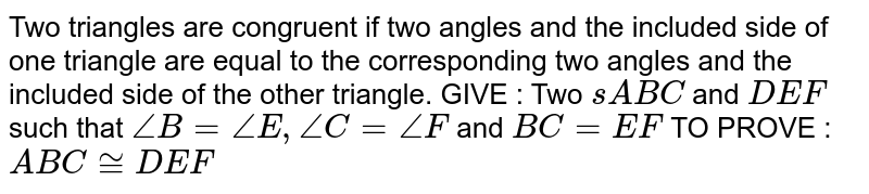 Two triangles are congruent if two angles and the   included side of one triangle are equal to the corresponding two angles and   the included side of the other triangle. GIVE : Two ` s A B C` and `D E F` such that `/_B=/_E ,/_C=/_F` and `B C=E F`  TO PROVE : ` A B C~=D E F`