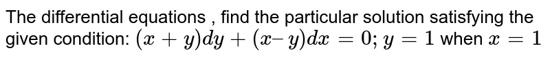 The differential equations , find the particular solution satisfying the given condition:  `(x + y) dy + (x – y) dx = 0; y = 1` when  `x = 1`