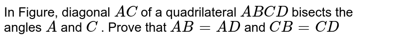 In Figure, diagonal `A C` of a quadrilateral `A B C D` bisects the angles `A` and `C` . Prove that `A B=A D` and `C B=CD`