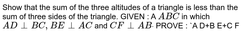 Show that the sum of the three altitudes of a   triangle is less than the sum of three sides of the triangle. GIVEN : A ` A B C` in which `A D_ _B C ,B E_ _A C` and `C F_ _A Bdot`  PROVE : `A D+B E+C F<A B+B C+A C`