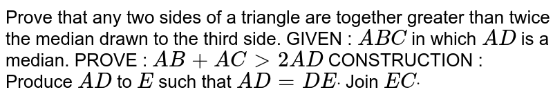 Prove that any two sides of a triangle are   together greater than twice the median drawn to the third side. GIVEN : ` A B C` in which `A D` is a median. PROVE : `A B+A C >2A D`  CONSTRUCTION : Produce `A D` to `E` such that `A D=D Edot` Join `E Cdot`