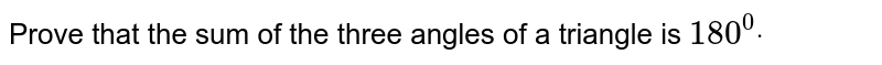 Prove that the sum of the three angles of a   triangle is `180^0dot`