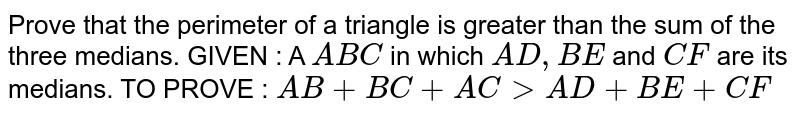 Prove that the perimeter of a triangle is greater   than the sum of the three medians. GIVEN : A ` A B C` in which `A D ,B E` and `C F` are its medians. TO PROVE : `A B+B C+A C > A D+B E+C F`