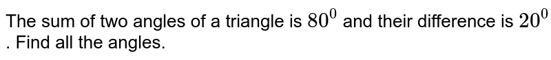 The sum of two angles of a triangle is `80^0` and their difference is `20^0` . Find all the angles.