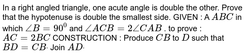 In a right angled triangle, one acute angle is   double the other. Prove that the hypotenuse is double the smallest side. GIVEN : A `A B C` in   which `/_B=90^0` and   `/_A C B=2/_C A B` . to   prove : `A C=2B C`  CONSTRUCTION   : Produce `C B` to   `D` such   that `B D=C Bdot` Join   `A Ddot`