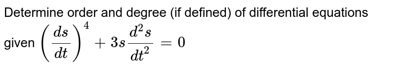 Determine order and degree   (if defined) of differential equations given `((d s)/(dt))^4+3s(d^2s)/(dt^2)=0`