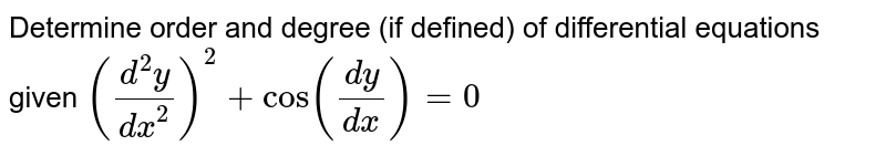 Determine order and degree   (if defined) of differential equations given `((d^2y)/(dx^2))^2+cos((dy)/(dx))=0`