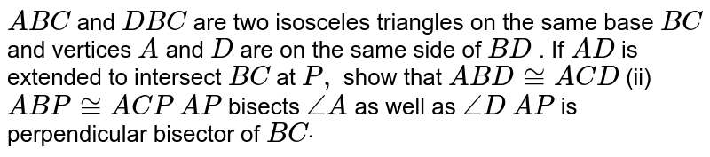 ` A B C` and   ` D B C` are   two isosceles triangles on the same base `B C` and   vertices `A` and   `D` are   on the same side of `B D` .   If `A D` is   extended to intersect `B C` at   `P ,` show   that  `A B D~=A C D`  (ii) `A B P~=A C P`  `A P` bisects `/_A` as well as `/_D`  `A P` is   perpendicular bisector of `B Cdot`